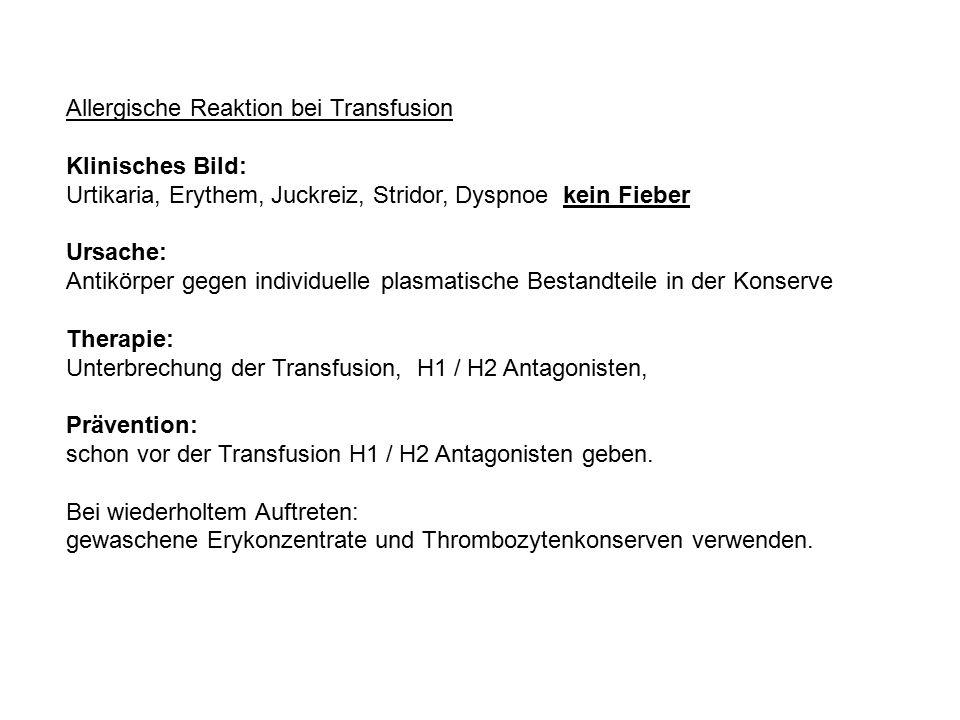 Allergische Reaktion bei Transfusion Klinisches Bild: Urtikaria, Erythem, Juckreiz, Stridor, Dyspnoe kein Fieber Ursache: Antikörper gegen individuell