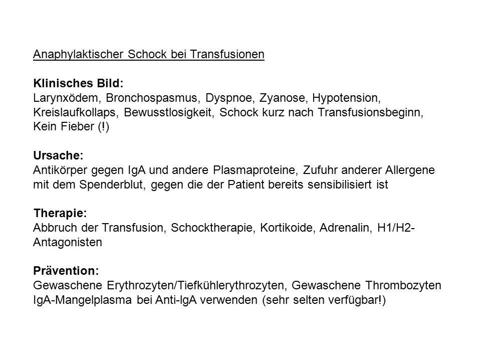 Anaphylaktischer Schock bei Transfusionen Klinisches Bild: Larynxödem, Bronchospasmus, Dyspnoe, Zyanose, Hypotension, Kreislaufkollaps, Bewusstlosigkeit, Schock kurz nach Transfusionsbeginn, Kein Fieber (!) Ursache: Antikörper gegen IgA und andere Plasmaproteine, Zufuhr anderer Allergene mit dem Spenderblut, gegen die der Patient bereits sensibilisiert ist Therapie: Abbruch der Transfusion, Schocktherapie, Kortikoide, Adrenalin, H1/H2- Antagonisten Prävention: Gewaschene Erythrozyten/Tiefkühlerythrozyten, Gewaschene Thrombozyten IgA-Mangelplasma bei Anti-lgA verwenden (sehr selten verfügbar!)