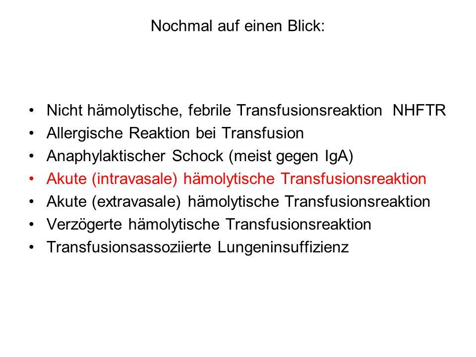 Nochmal auf einen Blick: Nicht hämolytische, febrile Transfusionsreaktion NHFTR Allergische Reaktion bei Transfusion Anaphylaktischer Schock (meist gegen IgA) Akute (intravasale) hämolytische Transfusionsreaktion Akute (extravasale) hämolytische Transfusionsreaktion Verzögerte hämolytische Transfusionsreaktion Transfusionsassoziierte Lungeninsuffizienz