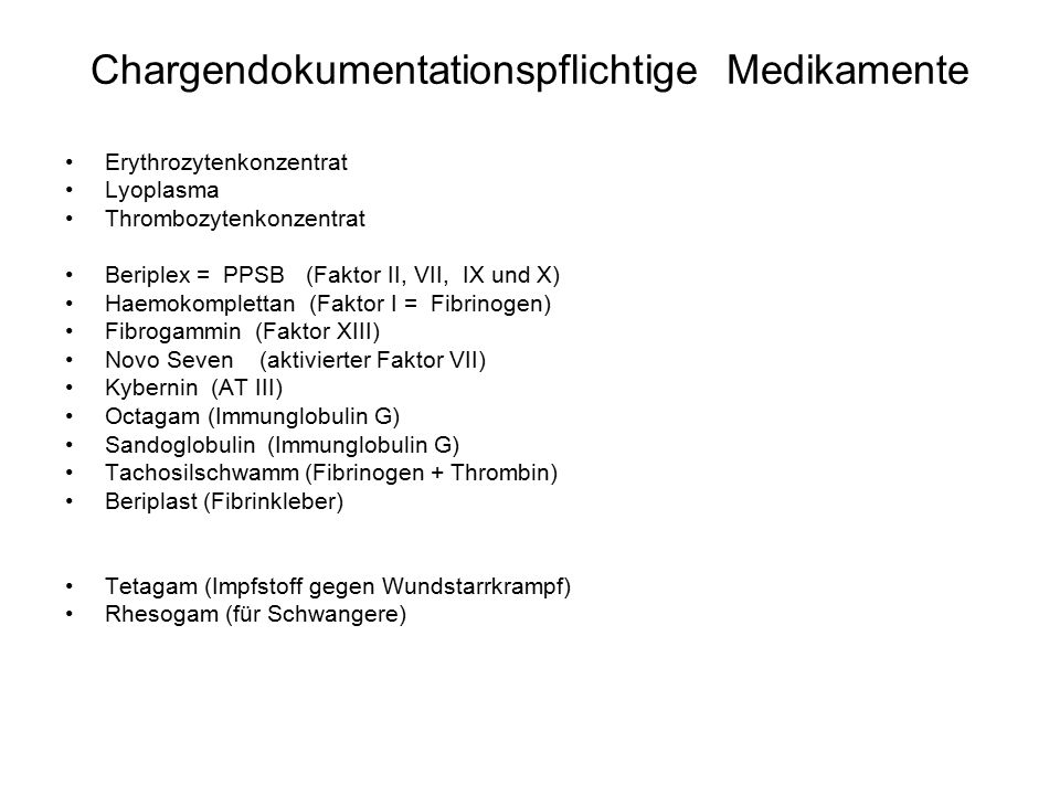 Chargendokumentationspflichtige Medikamente Erythrozytenkonzentrat Lyoplasma Thrombozytenkonzentrat Beriplex = PPSB (Faktor II, VII, IX und X) Haemokomplettan (Faktor I = Fibrinogen) Fibrogammin (Faktor XIII) Novo Seven (aktivierter Faktor VII) Kybernin (AT III) Octagam (Immunglobulin G) Sandoglobulin (Immunglobulin G) Tachosilschwamm (Fibrinogen + Thrombin) Beriplast (Fibrinkleber) Tetagam (Impfstoff gegen Wundstarrkrampf) Rhesogam (für Schwangere)