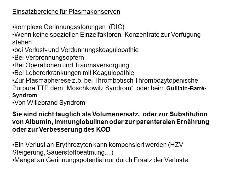 Einsatzbereiche für Plasmakonserven komplexe Gerinnungsstörungen (DIC) Wenn keine speziellen Einzelfaktoren- Konzentrate zur Verfügung stehen bei Verlust- und Verdünnungskoagulopathie Bei Verbrennungsopfern Bei Operationen und Traumaversorgung Bei Lebererkrankungen mit Koagulopathie Zur Plasmapherese z.b.