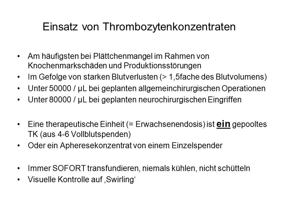 Einsatz von Thrombozytenkonzentraten Am häufigsten bei Plättchenmangel im Rahmen von Knochenmarkschäden und Produktionsstörungen Im Gefolge von starken Blutverlusten (> 1,5fache des Blutvolumens) Unter 50000 / µL bei geplanten allgemeinchirurgischen Operationen Unter 80000 / µL bei geplanten neurochirurgischen Eingriffen Eine therapeutische Einheit (= Erwachsenendosis) ist ein gepooltes TK (aus 4-6 Vollblutspenden) Oder ein Apheresekonzentrat von einem Einzelspender Immer SOFORT transfundieren, niemals kühlen, nicht schütteln Visuelle Kontrolle auf 'Swirling'