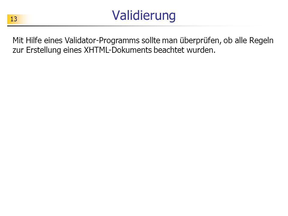 13 Validierung Mit Hilfe eines Validator-Programms sollte man überprüfen, ob alle Regeln zur Erstellung eines XHTML-Dokuments beachtet wurden.