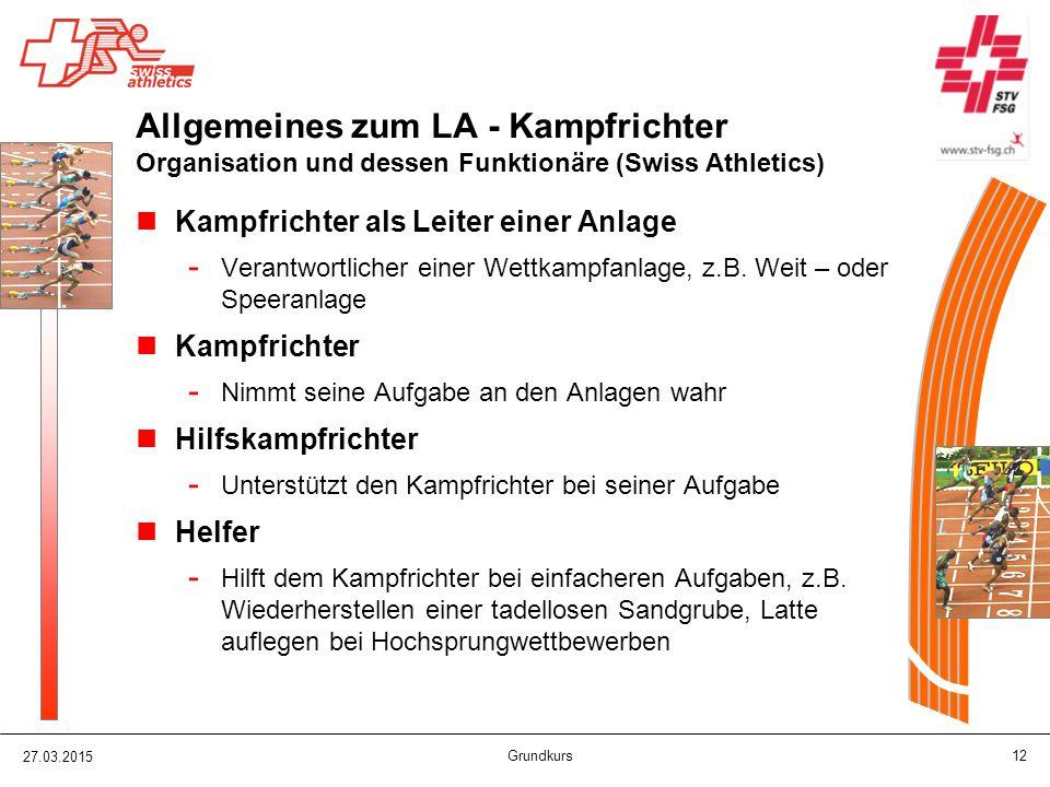 27.03.2015 Grundkurs 12 Allgemeines zum LA - Kampfrichter Organisation und dessen Funktionäre (Swiss Athletics) Kampfrichter als Leiter einer Anlage -