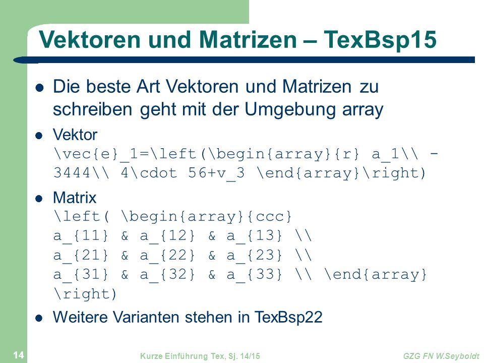 Vektoren und Matrizen – TexBsp15 Die beste Art Vektoren und Matrizen zu schreiben geht mit der Umgebung array Vektor \vec{e}_1=\left(\begin{array}{r} a_1\\ - 3444\\ 4\cdot 56+v_3 \end{array}\right) Matrix \left( \begin{array}{ccc} a_{11} & a_{12} & a_{13} \\ a_{21} & a_{22} & a_{23} \\ a_{31} & a_{32} & a_{33} \\ \end{array} \right) Weitere Varianten stehen in TexBsp22 Kurze Einführung Tex, Sj.