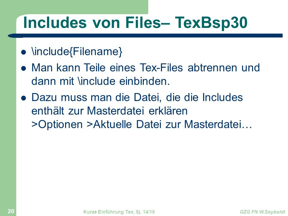 Includes von Files– TexBsp30 \include{Filename} Man kann Teile eines Tex-Files abtrennen und dann mit \include einbinden. Dazu muss man die Datei, die