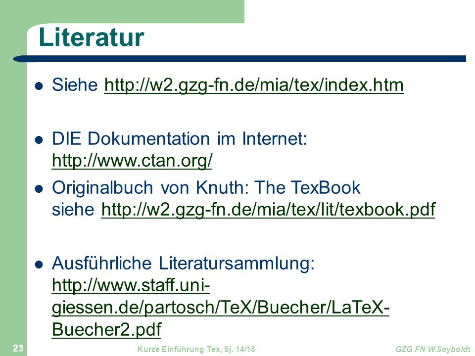 Literatur Siehe http://w2.gzg-fn.de/mia/tex/index.htmhttp://w2.gzg-fn.de/mia/tex/index.htm DIE Dokumentation im Internet: http://www.ctan.org/ http://www.ctan.org/ Originalbuch von Knuth: The TexBook siehe http://w2.gzg-fn.de/mia/tex/lit/texbook.pdfhttp://w2.gzg-fn.de/mia/tex/lit/texbook.pdf Ausführliche Literatursammlung: http://www.staff.uni- giessen.de/partosch/TeX/Buecher/LaTeX- Buecher2.pdf http://www.staff.uni- giessen.de/partosch/TeX/Buecher/LaTeX- Buecher2.pdf Kurze Einführung Tex, Sj.