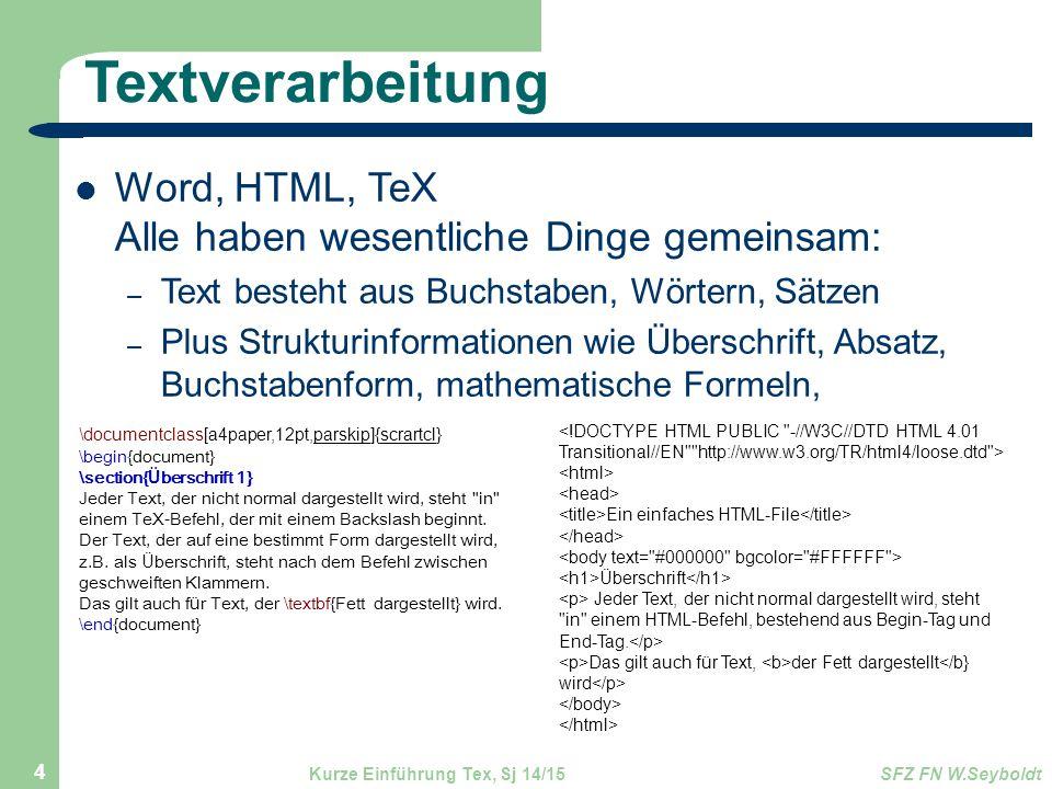 Textverarbeitung Word, HTML, TeX Alle haben wesentliche Dinge gemeinsam: – Text besteht aus Buchstaben, Wörtern, Sätzen – Plus Strukturinformationen wie Überschrift, Absatz, Buchstabenform, mathematische Formeln, Kurze Einführung Tex, Sj 14/15SFZ FN W.Seyboldt 4 \documentclass[a4paper,12pt,parskip]{scrartcl}, \begin{document} \section{ Ü berschrift 1} Jeder Text, der nicht normal dargestellt wird, steht in einem TeX-Befehl, der mit einem Backslash beginnt.
