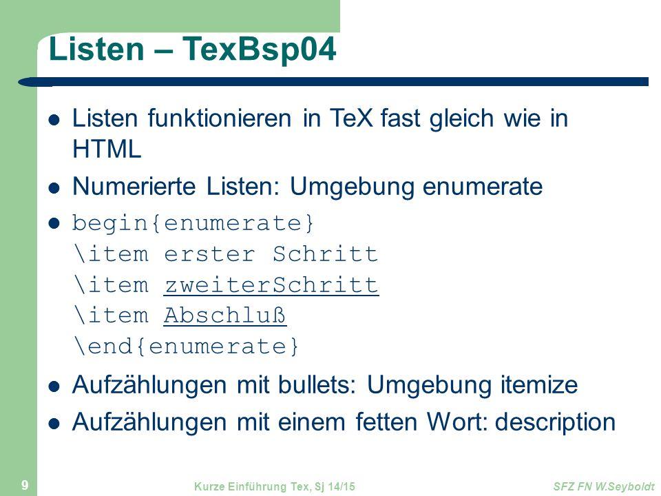 Listen – TexBsp04 Listen funktionieren in TeX fast gleich wie in HTML Numerierte Listen: Umgebung enumerate begin{enumerate} \item erster Schritt \item zweiterSchritt \item Abschluß \end{enumerate} Aufzählungen mit bullets: Umgebung itemize Aufzählungen mit einem fetten Wort: description Kurze Einführung Tex, Sj 14/15SFZ FN W.Seyboldt 9