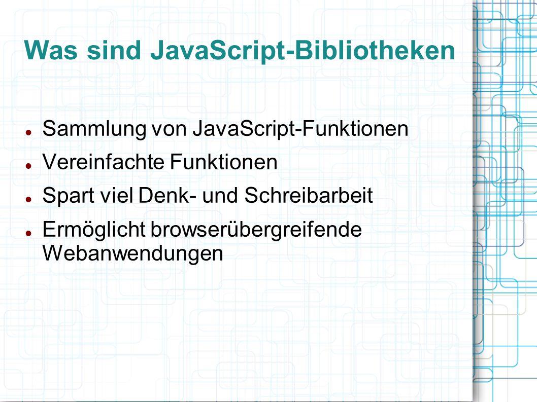 Was sind JavaScript-Bibliotheken Sammlung von JavaScript-Funktionen Vereinfachte Funktionen Spart viel Denk- und Schreibarbeit Ermöglicht browserüberg