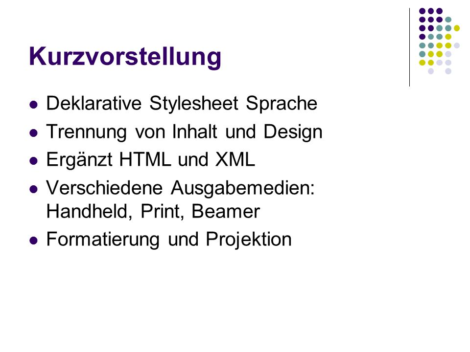 Kurzvorstellung Deklarative Stylesheet Sprache Trennung von Inhalt und Design Ergänzt HTML und XML Verschiedene Ausgabemedien: Handheld, Print, Beamer Formatierung und Projektion