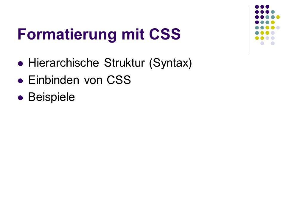 Formatierung mit CSS Hierarchische Struktur (Syntax) Einbinden von CSS Beispiele