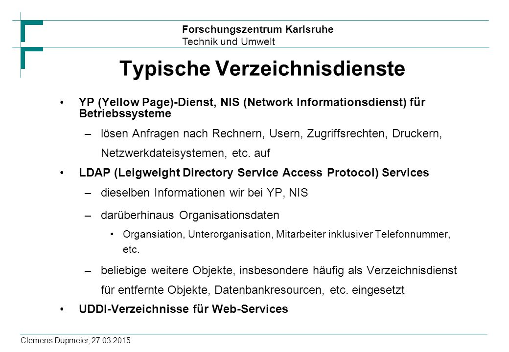 Forschungszentrum Karlsruhe Technik und Umwelt Clemens Düpmeier, 27.03.2015 Typische Verzeichnisdienste YP (Yellow Page)-Dienst, NIS (Network Informat