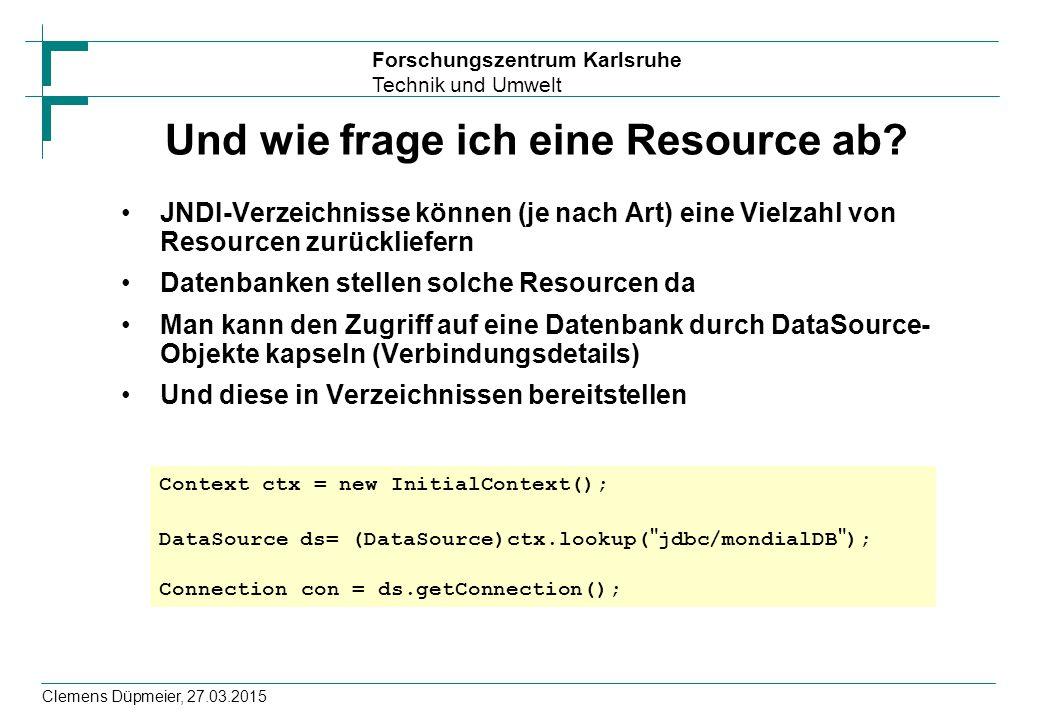 Forschungszentrum Karlsruhe Technik und Umwelt Clemens Düpmeier, 27.03.2015 Und wie frage ich eine Resource ab? JNDI-Verzeichnisse können (je nach Art