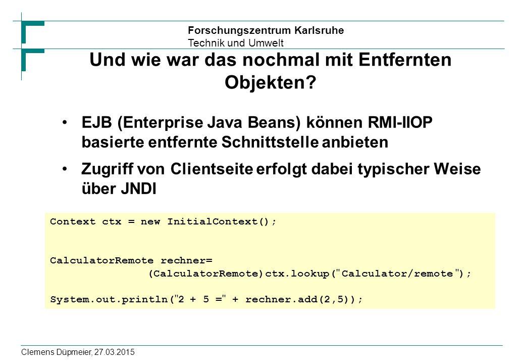 Forschungszentrum Karlsruhe Technik und Umwelt Clemens Düpmeier, 27.03.2015 Und wie war das nochmal mit Entfernten Objekten? EJB (Enterprise Java Bean