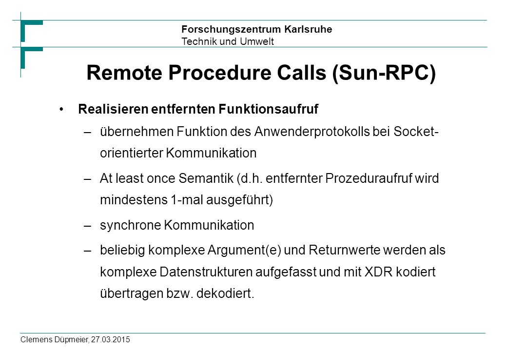 Forschungszentrum Karlsruhe Technik und Umwelt Clemens Düpmeier, 27.03.2015 Remote Procedure Calls (Sun-RPC) Realisieren entfernten Funktionsaufruf –ü