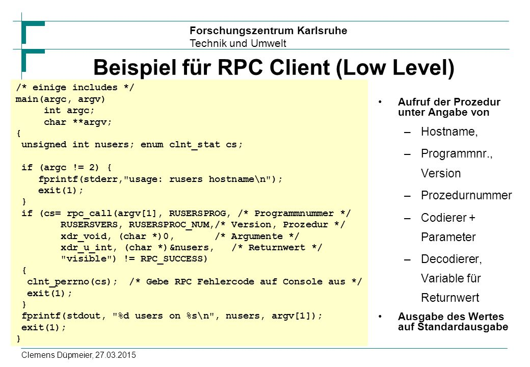 Forschungszentrum Karlsruhe Technik und Umwelt Clemens Düpmeier, 27.03.2015 Beispiel für RPC Client (Low Level) Aufruf der Prozedur unter Angabe von –
