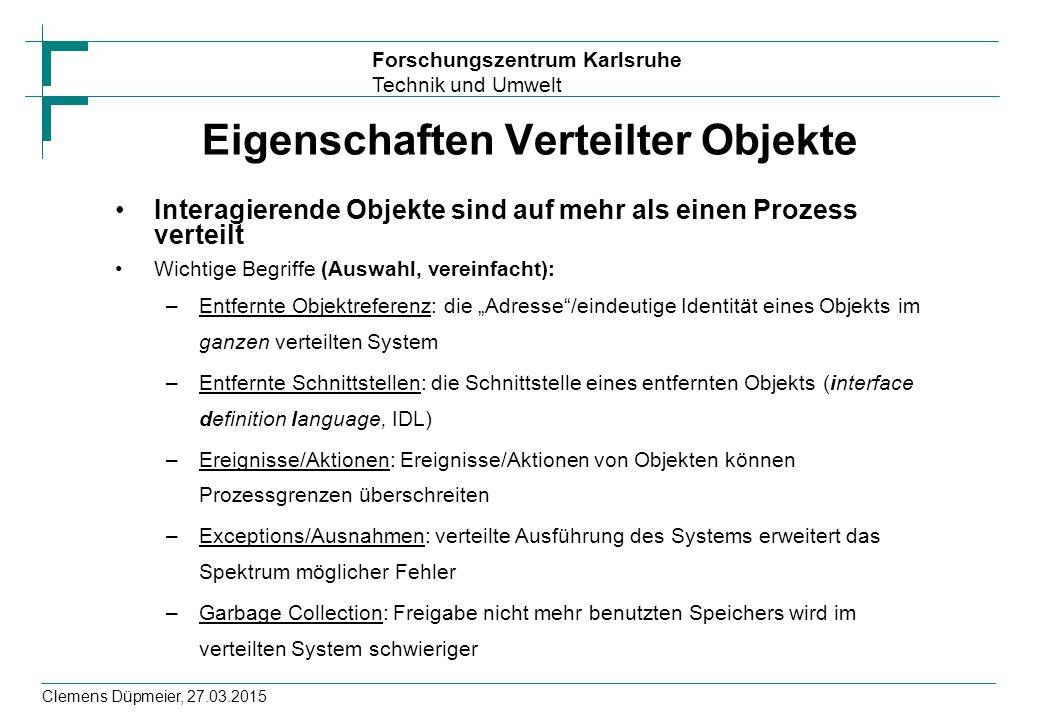 Forschungszentrum Karlsruhe Technik und Umwelt Clemens Düpmeier, 27.03.2015 Eigenschaften Verteilter Objekte Interagierende Objekte sind auf mehr als