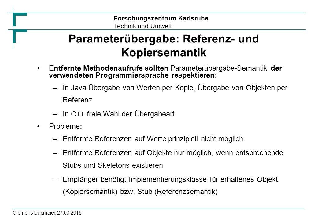 Forschungszentrum Karlsruhe Technik und Umwelt Clemens Düpmeier, 27.03.2015 Parameterübergabe: Referenz- und Kopiersemantik Entfernte Methodenaufrufe