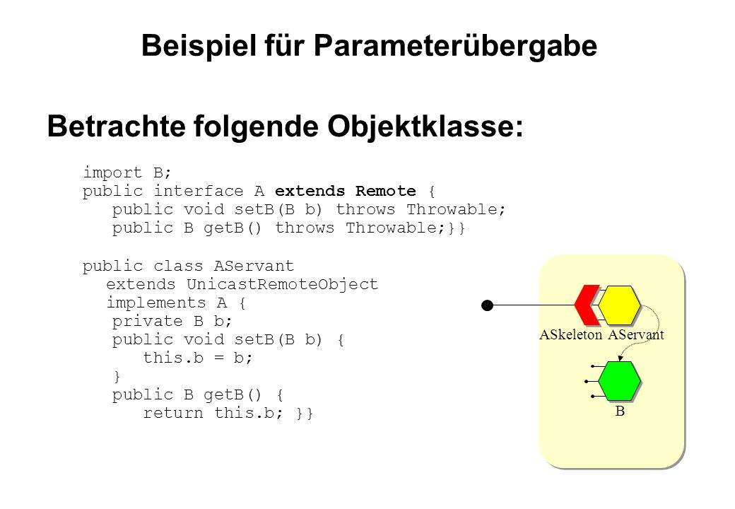 Beispiel für Parameterübergabe Betrachte folgende Objektklasse: import B; public interface A extends Remote { public void setB(B b) throws Throwable;
