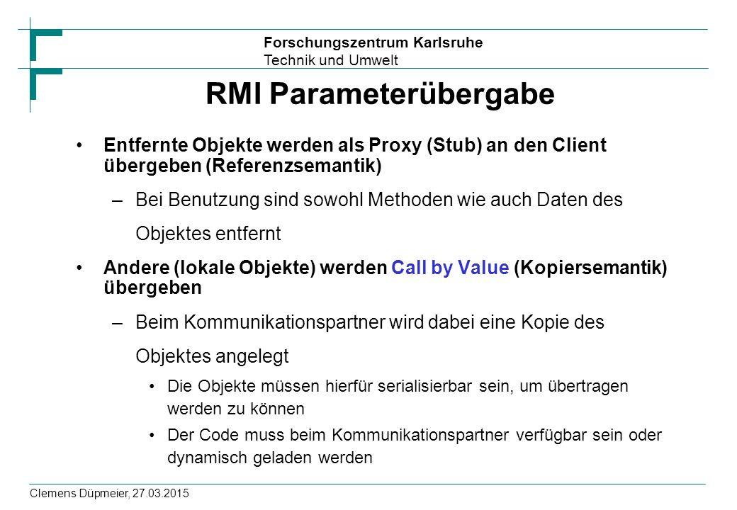 Forschungszentrum Karlsruhe Technik und Umwelt Clemens Düpmeier, 27.03.2015 RMI Parameterübergabe Entfernte Objekte werden als Proxy (Stub) an den Cli