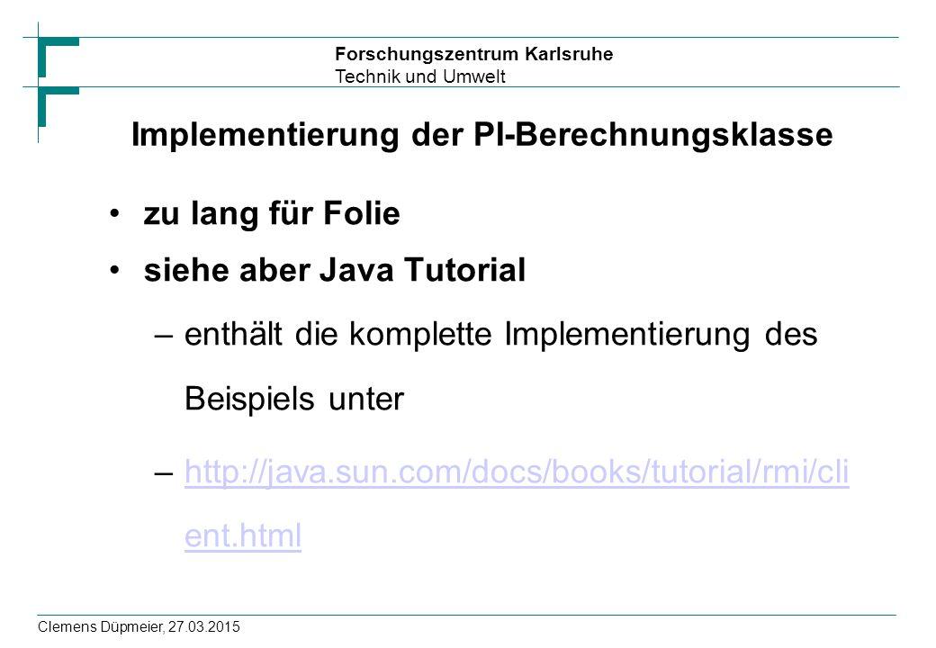 Forschungszentrum Karlsruhe Technik und Umwelt Clemens Düpmeier, 27.03.2015 Implementierung der PI-Berechnungsklasse zu lang für Folie siehe aber Java
