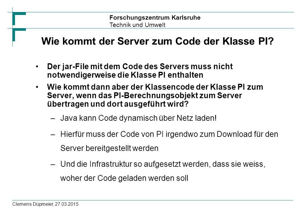 Forschungszentrum Karlsruhe Technik und Umwelt Clemens Düpmeier, 27.03.2015 Wie kommt der Server zum Code der Klasse PI? Der jar-File mit dem Code des