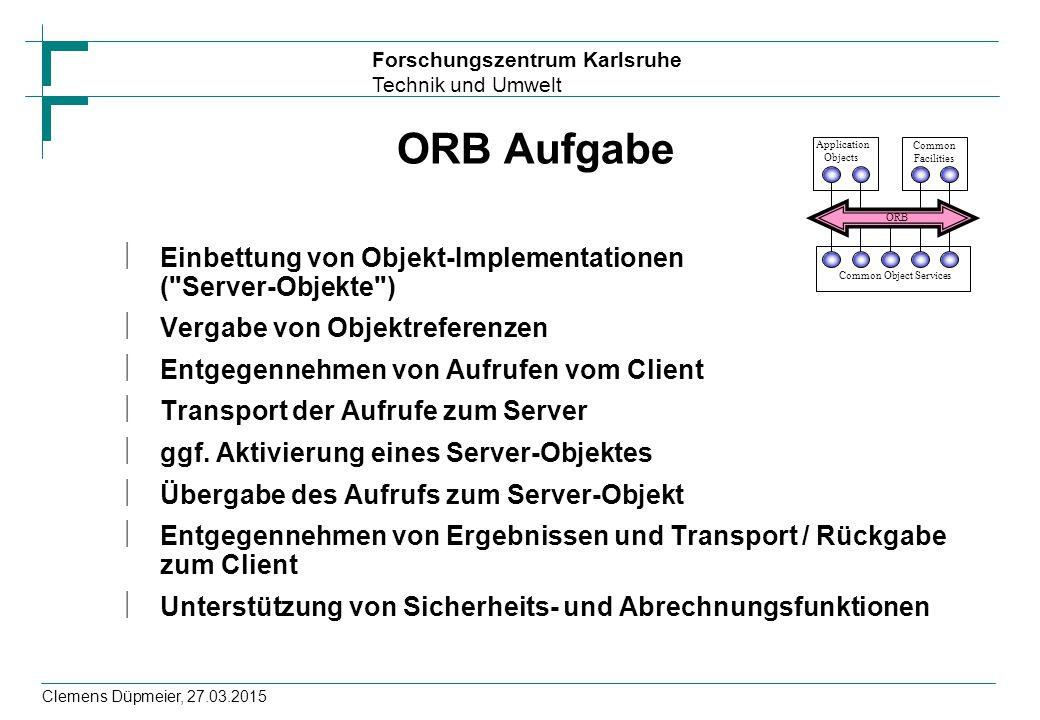 Forschungszentrum Karlsruhe Technik und Umwelt Clemens Düpmeier, 27.03.2015 ORB Aufgabe ïEinbettung von Objekt-Implementationen (