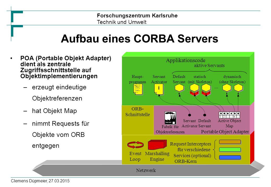 Forschungszentrum Karlsruhe Technik und Umwelt Clemens Düpmeier, 27.03.2015 Aufbau eines CORBA Servers POA (Portable Objekt Adapter) dient als zentral