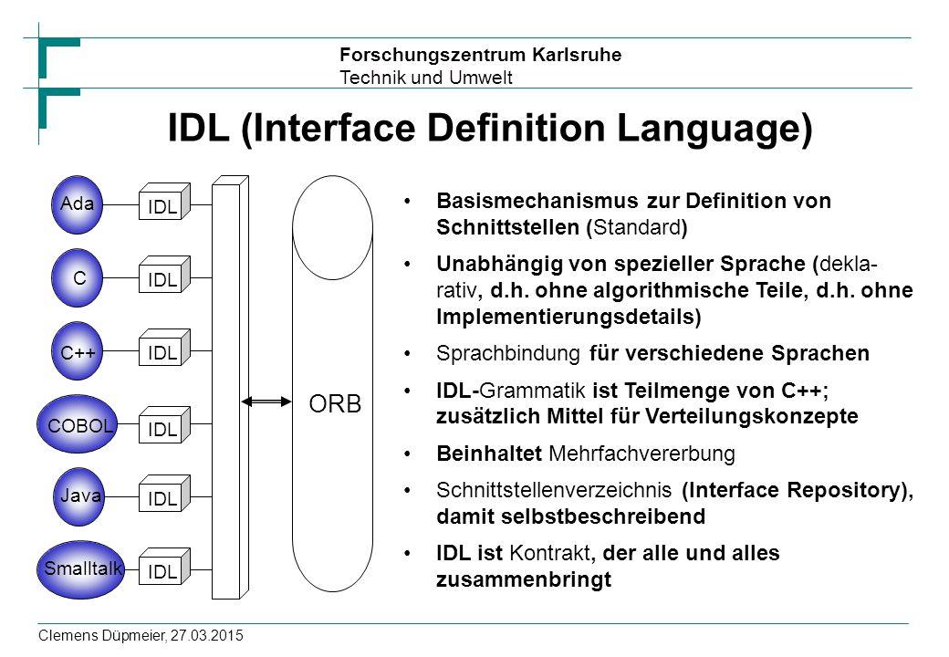 Forschungszentrum Karlsruhe Technik und Umwelt Clemens Düpmeier, 27.03.2015 IDL (Interface Definition Language) Basismechanismus zur Definition von Sc