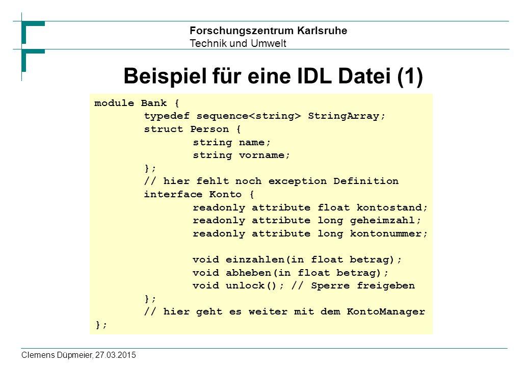 Forschungszentrum Karlsruhe Technik und Umwelt Clemens Düpmeier, 27.03.2015 Beispiel für eine IDL Datei (1) module Bank { typedef sequence StringArray