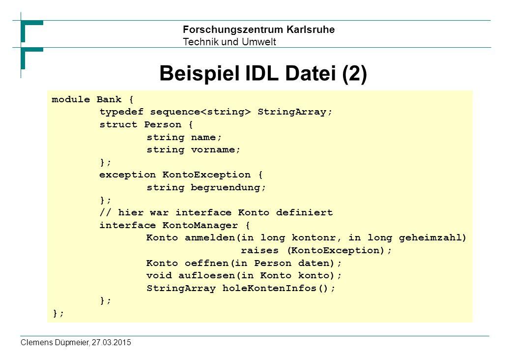Forschungszentrum Karlsruhe Technik und Umwelt Clemens Düpmeier, 27.03.2015 Beispiel IDL Datei (2) module Bank { typedef sequence StringArray; struct