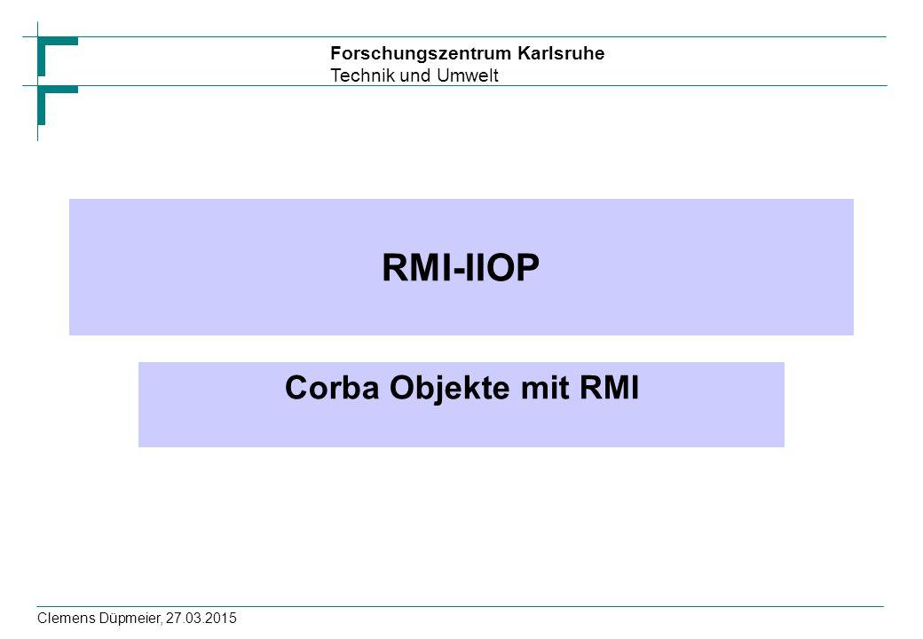 Forschungszentrum Karlsruhe Technik und Umwelt Clemens Düpmeier, 27.03.2015 RMI-IIOP Corba Objekte mit RMI