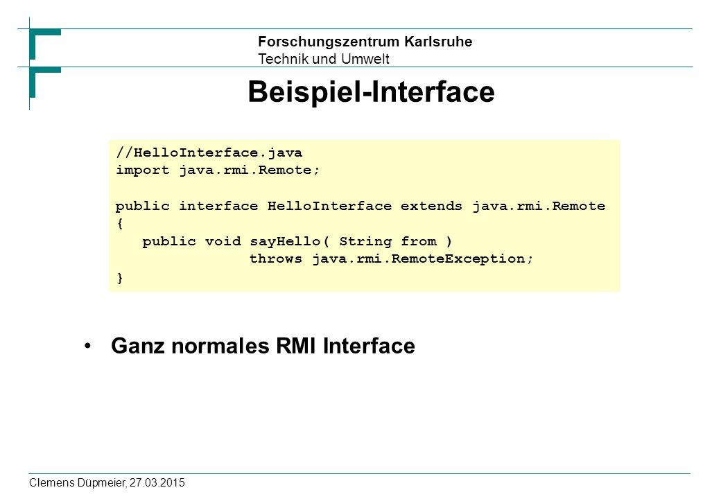 Forschungszentrum Karlsruhe Technik und Umwelt Clemens Düpmeier, 27.03.2015 Beispiel-Interface Ganz normales RMI Interface //HelloInterface.java impor