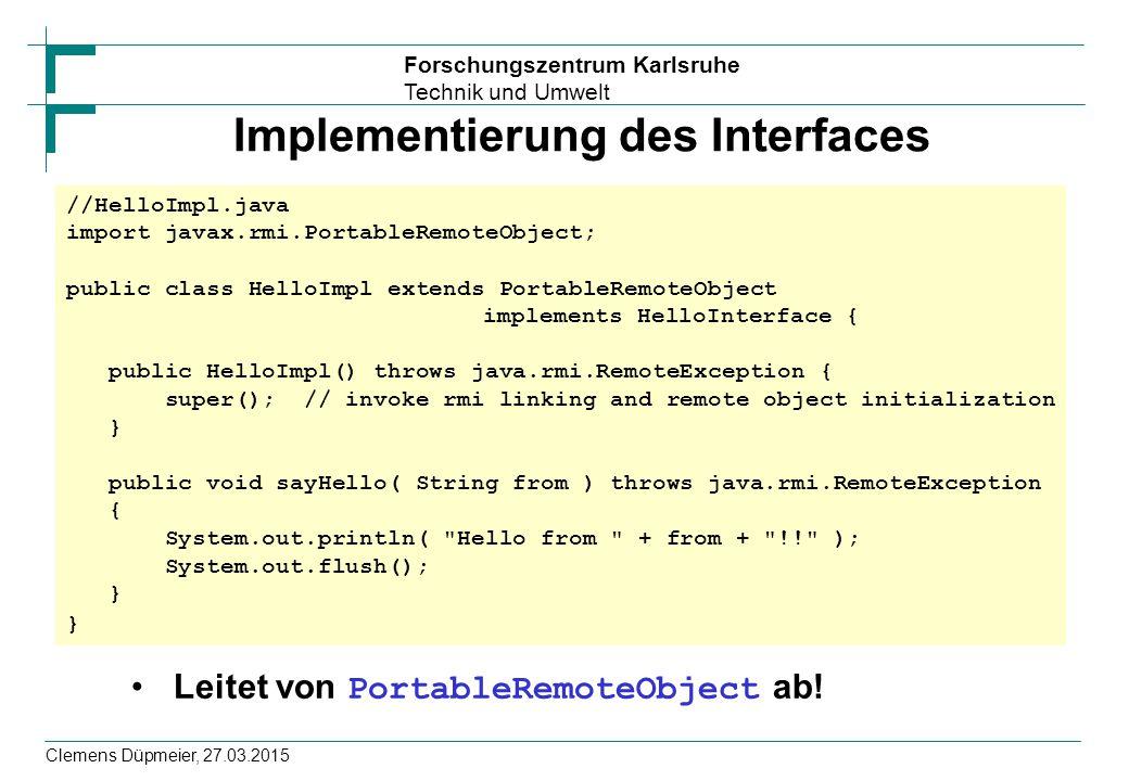 Forschungszentrum Karlsruhe Technik und Umwelt Clemens Düpmeier, 27.03.2015 Implementierung des Interfaces Leitet von PortableRemoteObject ab! //Hello