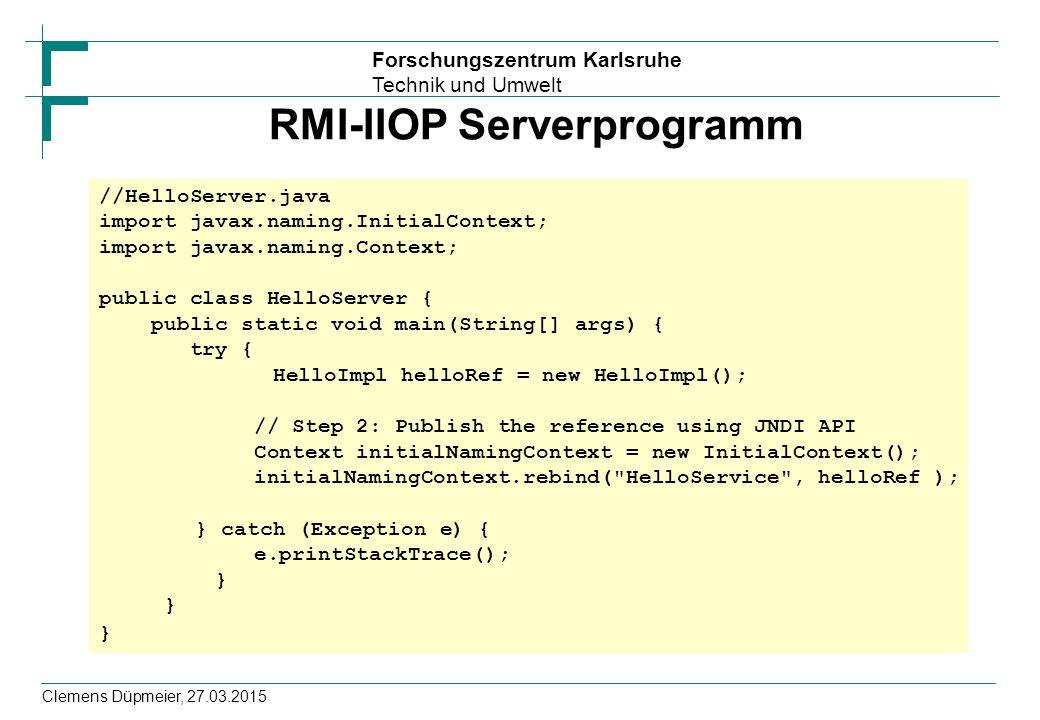 Forschungszentrum Karlsruhe Technik und Umwelt Clemens Düpmeier, 27.03.2015 RMI-IIOP Serverprogramm //HelloServer.java import javax.naming.InitialCont