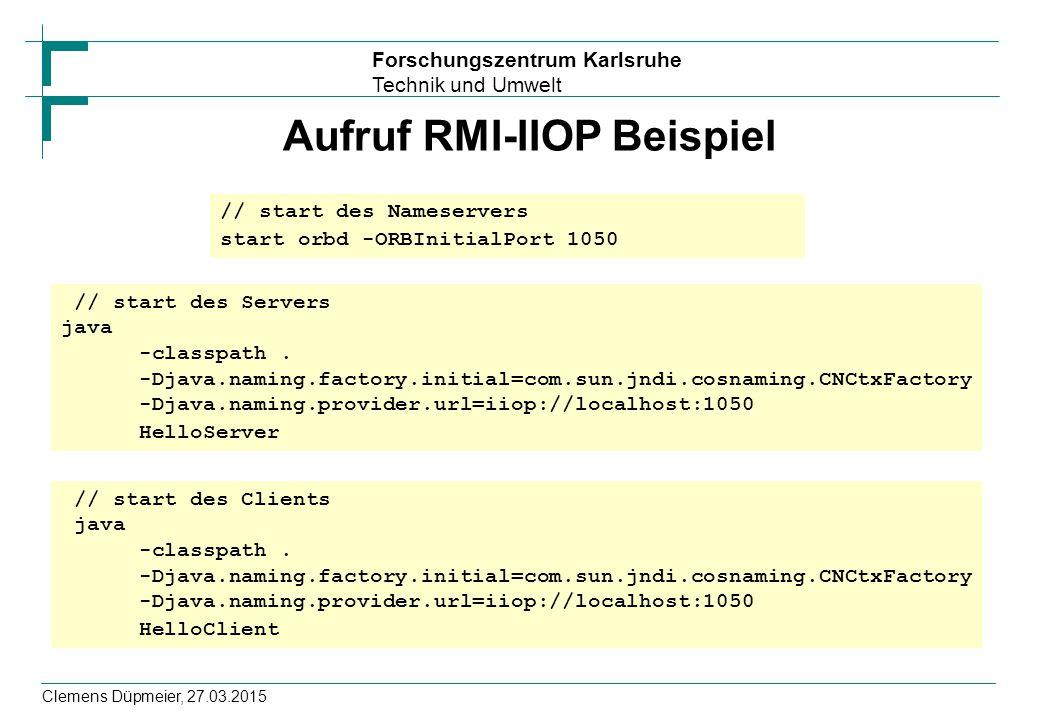 Forschungszentrum Karlsruhe Technik und Umwelt Clemens Düpmeier, 27.03.2015 Aufruf RMI-IIOP Beispiel // start des Nameservers start orbd -ORBInitialPo