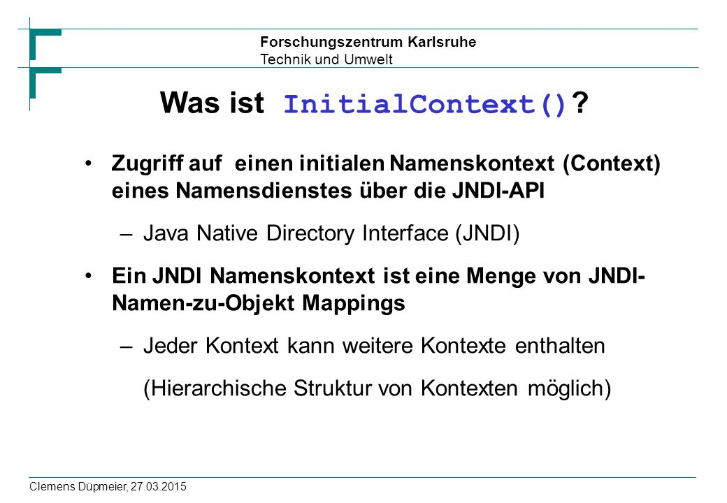 Forschungszentrum Karlsruhe Technik und Umwelt Clemens Düpmeier, 27.03.2015 Was ist InitialContext() ? Zugriff auf einen initialen Namenskontext (Cont