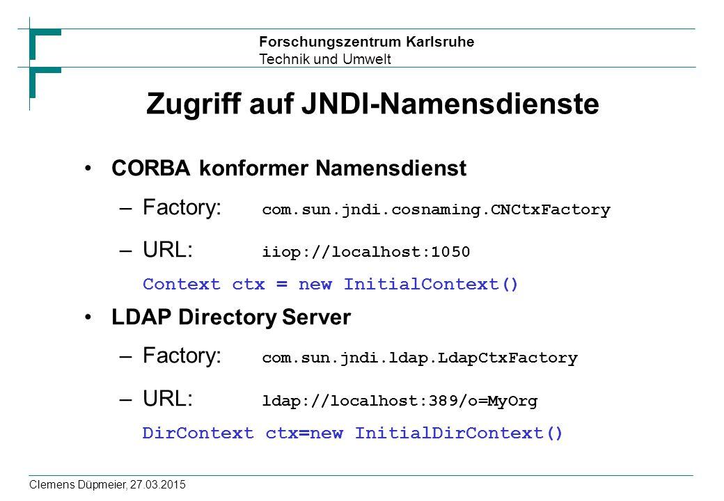 Forschungszentrum Karlsruhe Technik und Umwelt Clemens Düpmeier, 27.03.2015 Zugriff auf JNDI-Namensdienste CORBA konformer Namensdienst –Factory: com.