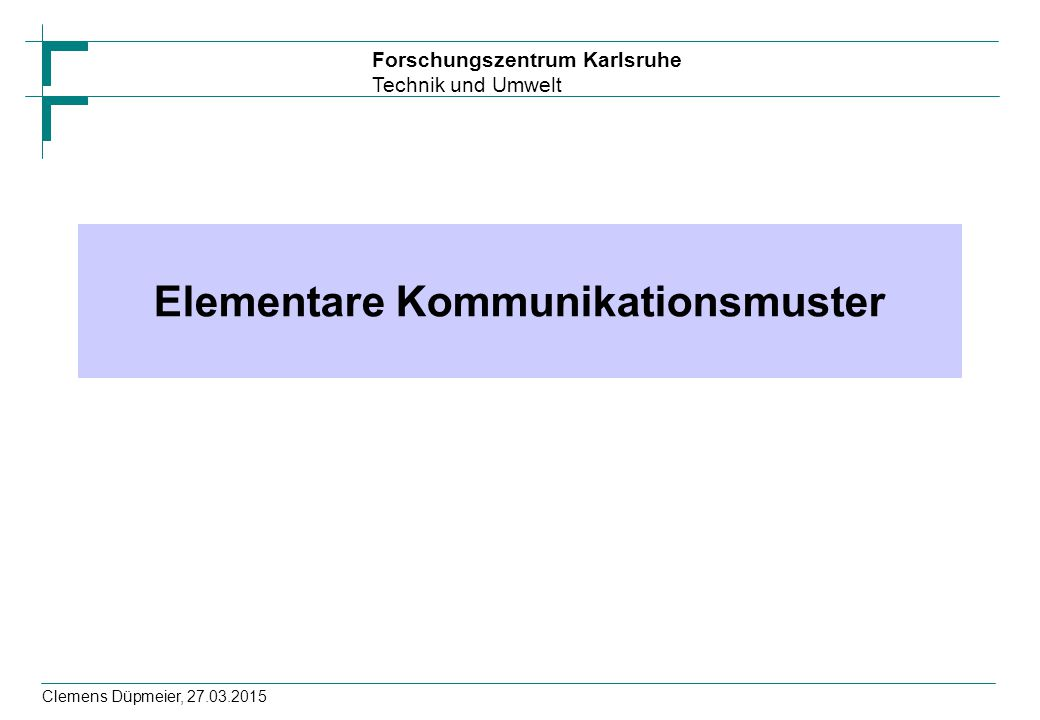 Forschungszentrum Karlsruhe Technik und Umwelt Clemens Düpmeier, 27.03.2015 Elementare Kommunikationsmuster