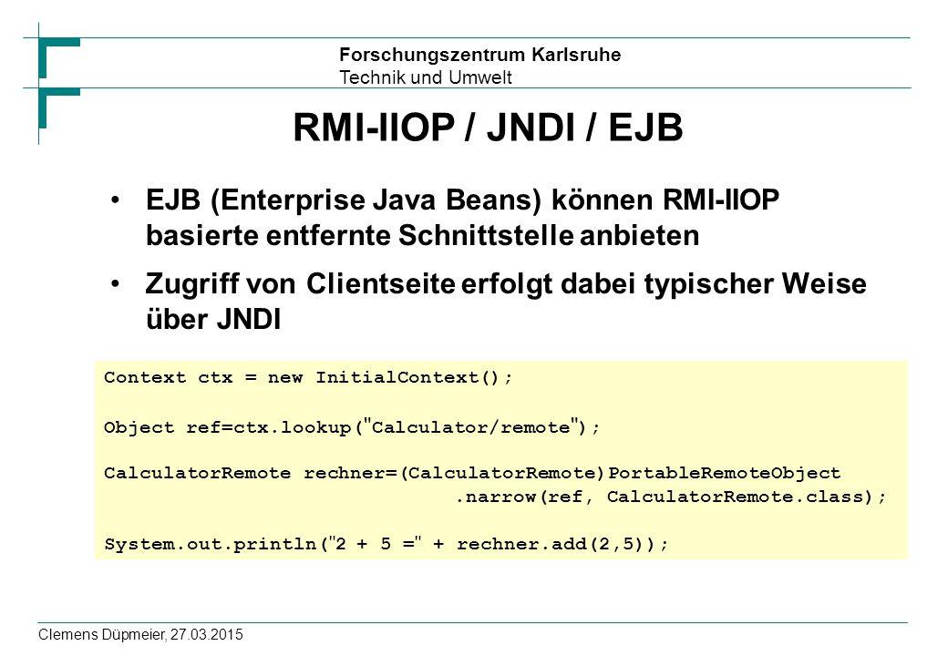 Forschungszentrum Karlsruhe Technik und Umwelt Clemens Düpmeier, 27.03.2015 RMI-IIOP / JNDI / EJB EJB (Enterprise Java Beans) können RMI-IIOP basierte