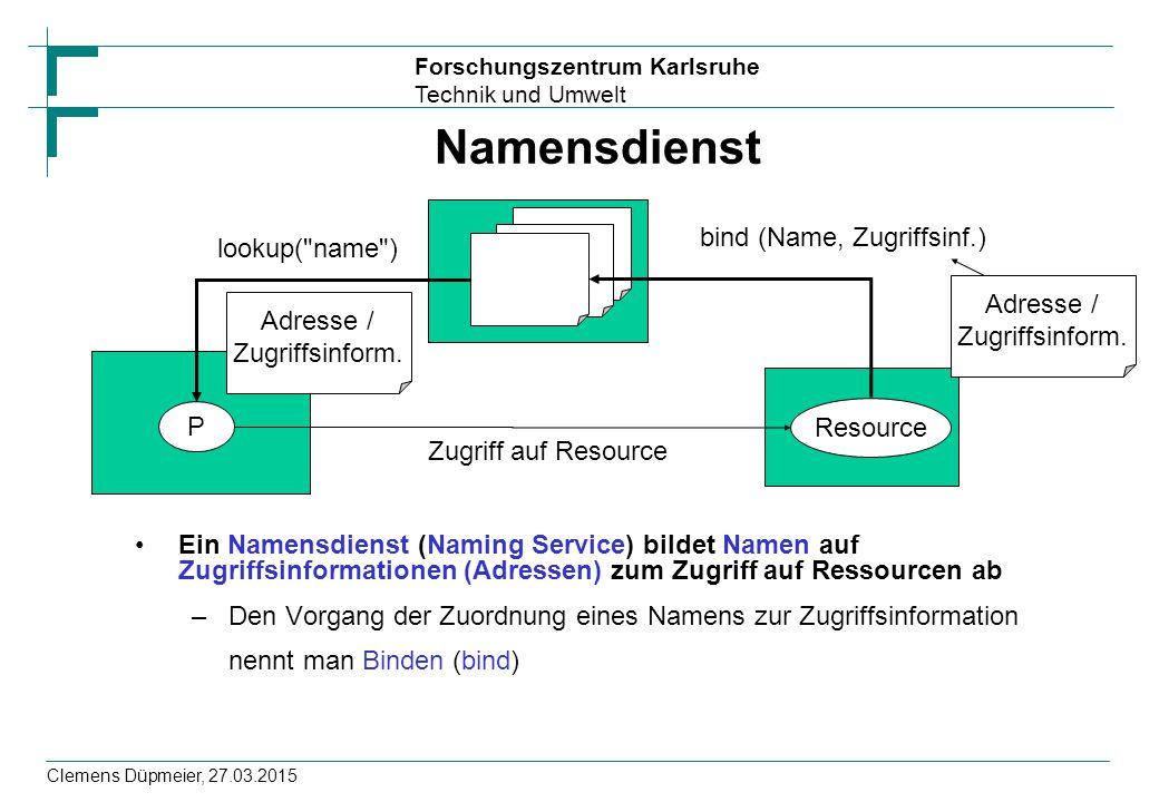 Forschungszentrum Karlsruhe Technik und Umwelt Clemens Düpmeier, 27.03.2015 Namensdienst Ein Namensdienst (Naming Service) bildet Namen auf Zugriffsin