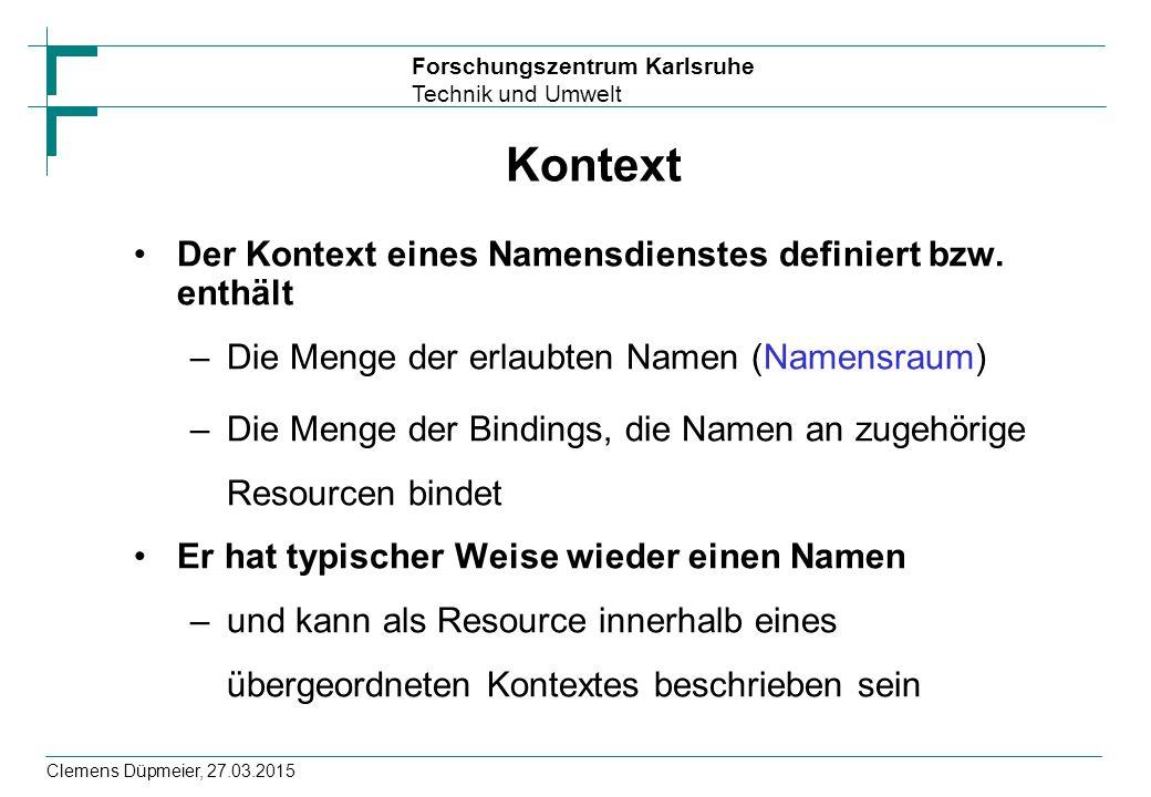 Forschungszentrum Karlsruhe Technik und Umwelt Clemens Düpmeier, 27.03.2015 Kontext Der Kontext eines Namensdienstes definiert bzw. enthält –Die Menge