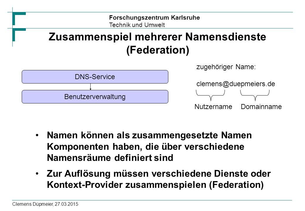 Forschungszentrum Karlsruhe Technik und Umwelt Clemens Düpmeier, 27.03.2015 Zusammenspiel mehrerer Namensdienste (Federation) Namen können als zusamme