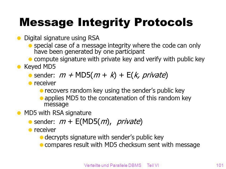 Verteilte und Parallele DBMS Teil VI101 Message Integrity Protocols  Digital signature using RSA  special case of a message integrity where the code can only have been generated by one participant  compute signature with private key and verify with public key  Keyed MD5  sender: m + MD5(m + k) + E(k, private)  receiver  recovers random key using the sender's public key  applies MD5 to the concatenation of this random key message  MD5 with RSA signature  sender: m + E(MD5(m), private)  receiver  decrypts signature with sender's public key  compares result with MD5 checksum sent with message