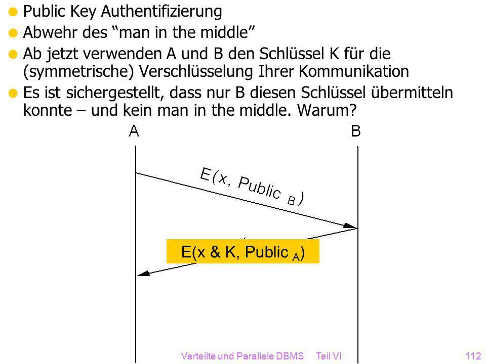 Verteilte und Parallele DBMS Teil VI112  Public Key Authentifizierung  Abwehr des man in the middle  Ab jetzt verwenden A und B den Schlüssel K für die (symmetrische) Verschlüsselung Ihrer Kommunikation  Es ist sichergestellt, dass nur B diesen Schlüssel übermitteln konnte – und kein man in the middle.