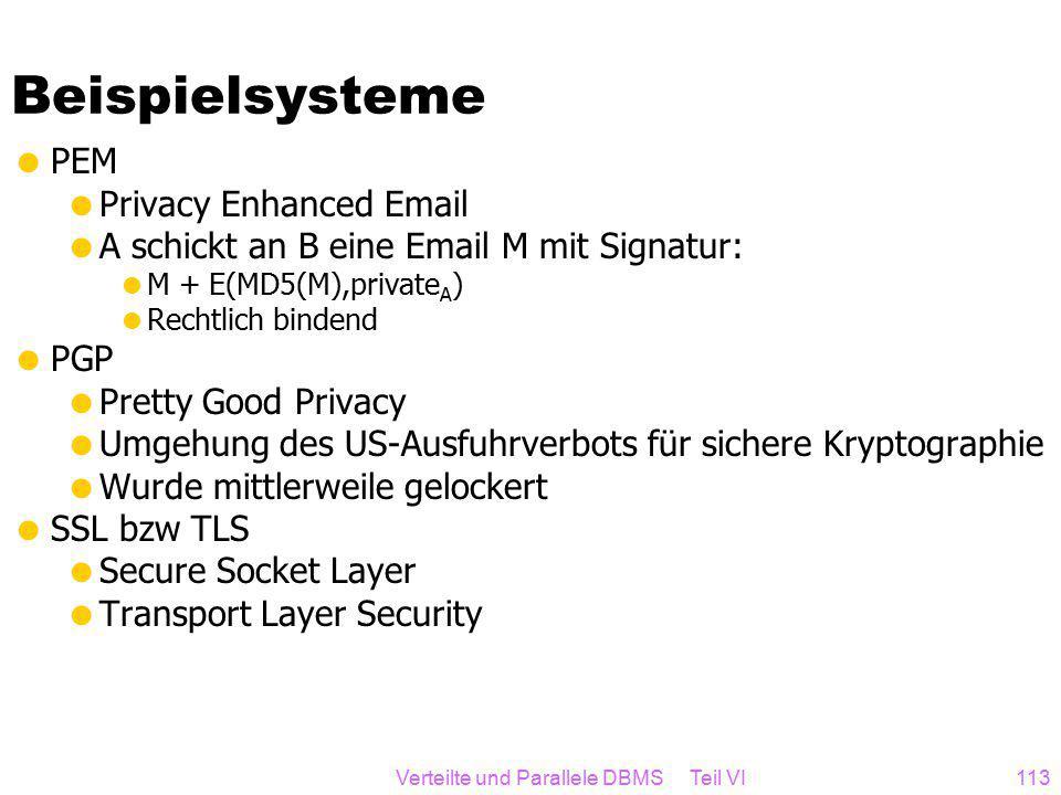 Verteilte und Parallele DBMS Teil VI113 Beispielsysteme  PEM  Privacy Enhanced Email  A schickt an B eine Email M mit Signatur:  M + E(MD5(M),private A )  Rechtlich bindend  PGP  Pretty Good Privacy  Umgehung des US-Ausfuhrverbots für sichere Kryptographie  Wurde mittlerweile gelockert  SSL bzw TLS  Secure Socket Layer  Transport Layer Security