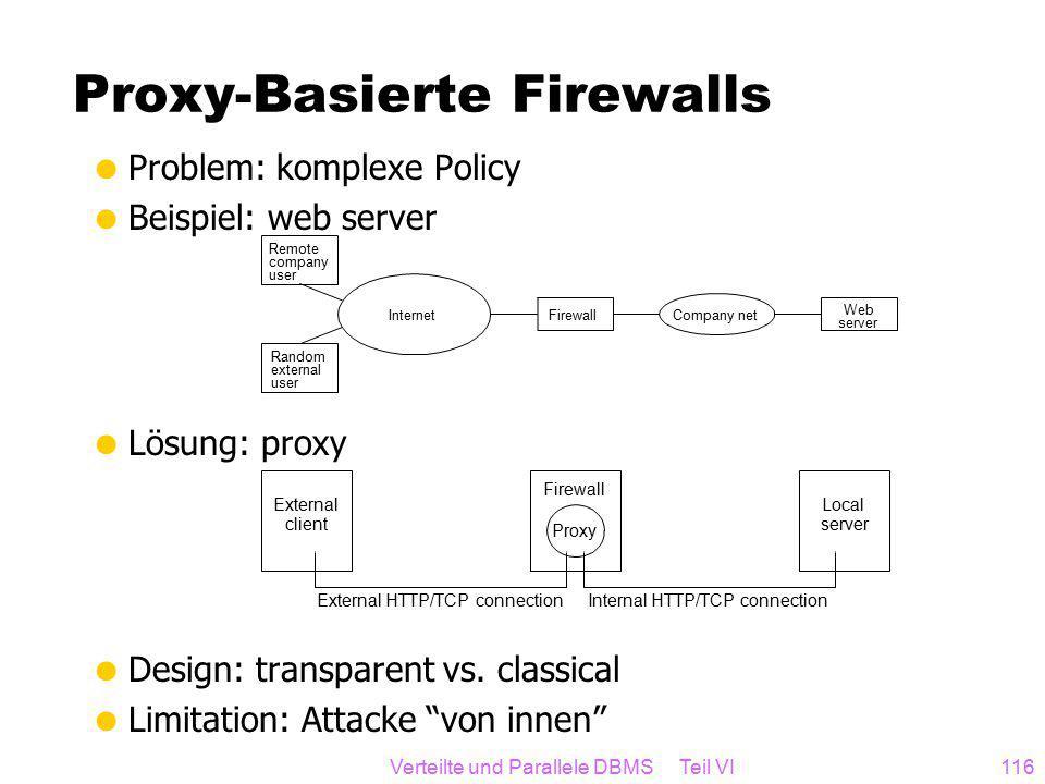 Verteilte und Parallele DBMS Teil VI116 Proxy-Basierte Firewalls  Problem: komplexe Policy  Beispiel: web server  Lösung: proxy  Design: transparent vs.