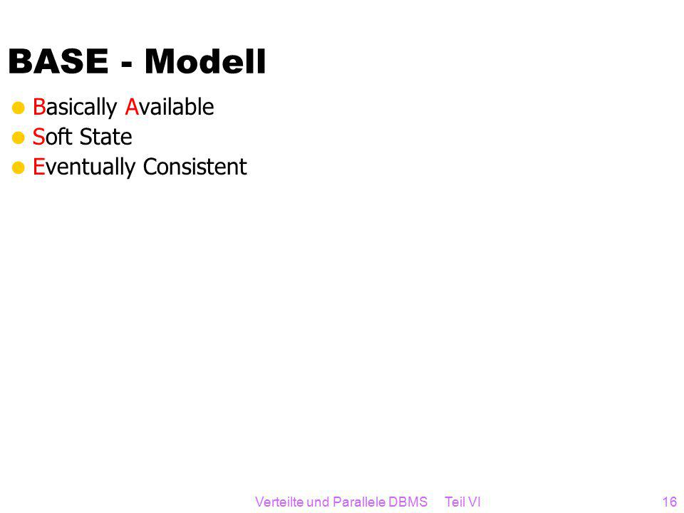 BASE - Modell  Basically Available  Soft State  Eventually Consistent Verteilte und Parallele DBMS Teil VI16