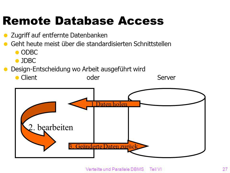Verteilte und Parallele DBMS Teil VI27 Remote Database Access  Zugriff auf entfernte Datenbanken  Geht heute meist über die standardisierten Schnittstellen  ODBC  JDBC  Design-Entscheidung wo Arbeit ausgeführt wird  Client oder Server 1.Daten holen 2.